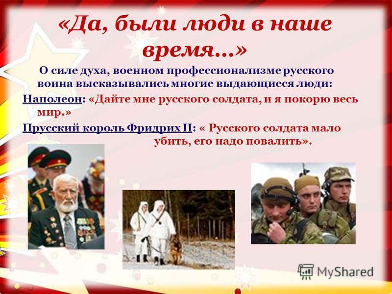 «Да, были люди в наше время…» О силе духа, военном профессионализме русского воина высказывались многие выдающиеся люди: Наполеон: «Дайте мне русского солдата, и я покорю весь мир.» Прусский король Фридрих II: « Русского солдата мало убить, его надо