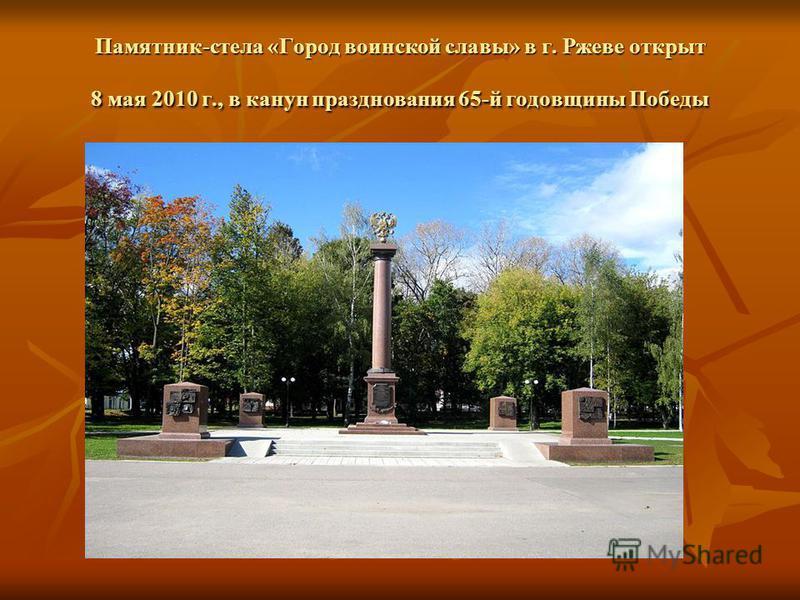 Памятник-стела «Город воинской славы» в г. Ржеве открыт 8 мая 2010 г., в канун празднования 65-й годовщины Победы