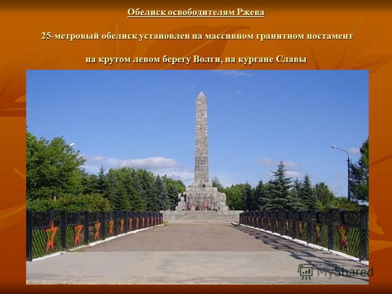 Обелиск освободителям Ржева 25-метровый обелиск установлен на массивном гранитном постамент на крутом левом берегу Волги, на кургане Славы