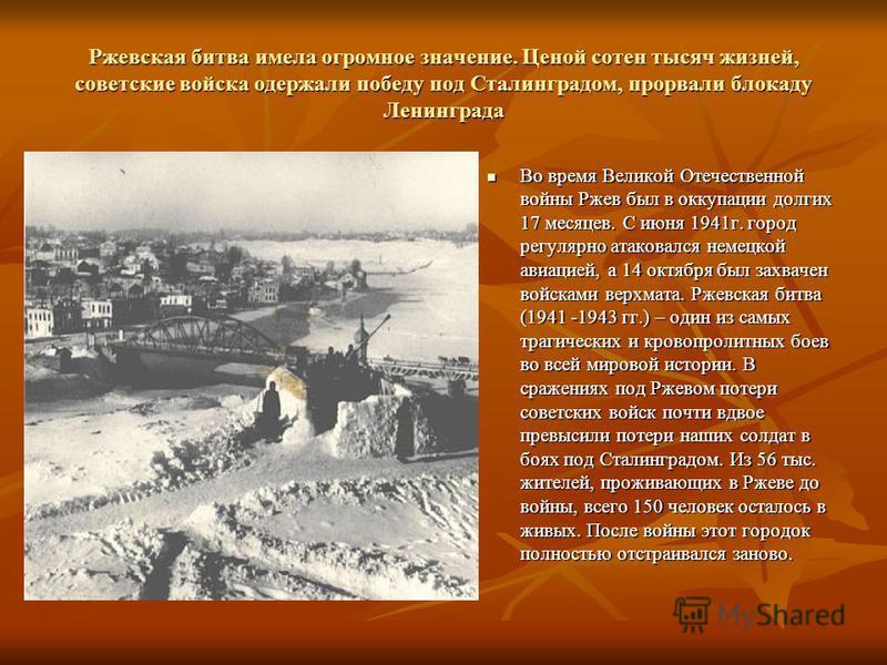 Ржевская битва имела огромное значение. Ценой сотен тысяч жизней, советские войска одержали победу под Сталинградом, прорвали блокаду Ленинграда Во время Великой Отечественной войны Ржев был в оккупации долгих 17 месяцев. С июня 1941 г. город регуляр