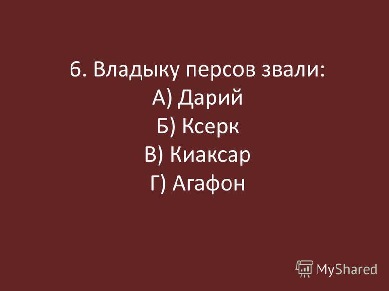 6. Владыку персов звали: А) Дарий Б) Ксерк В) Киаксар Г) Агафон