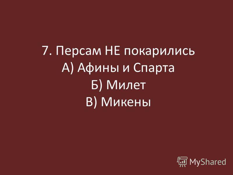 7. Персам НЕ покорились А) Афины и Спарта Б) Милет В) Микены