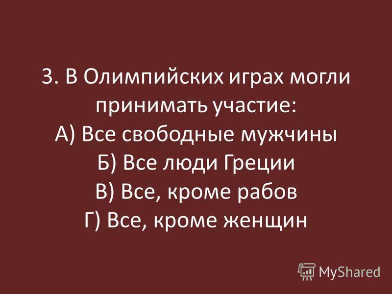 3. В Олимпийских играх могли принимать участие: А) Все свободные мужчины Б) Все люди Греции В) Все, кроме рабов Г) Все, кроме женщин