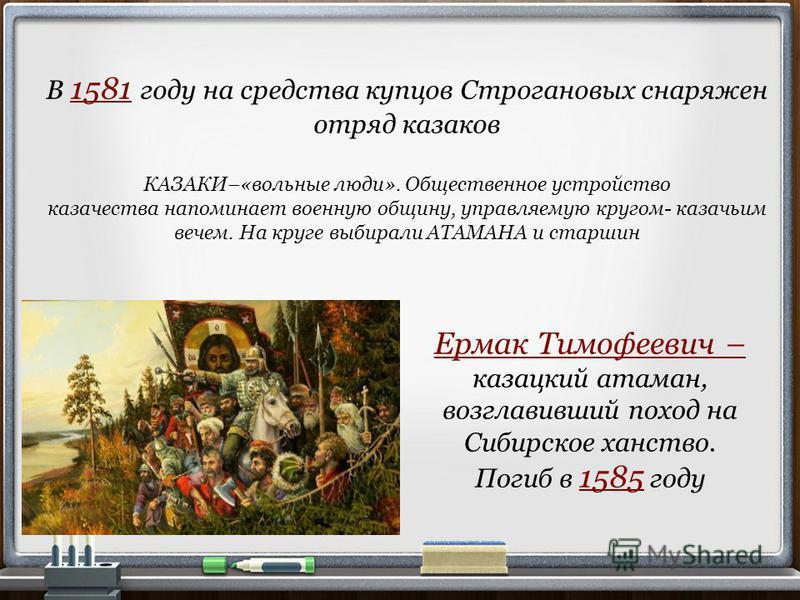 В 1581 году на средства купцов Строгановых снаряжен отряд казаков КАЗАКИ–«вольные люди». Общественное устройство казачества напоминает военную общину, управляемую кругом- казачьим вечем. На круге выбирали АТАМАНА и старшин Ермак Тимофеевич – казацкий