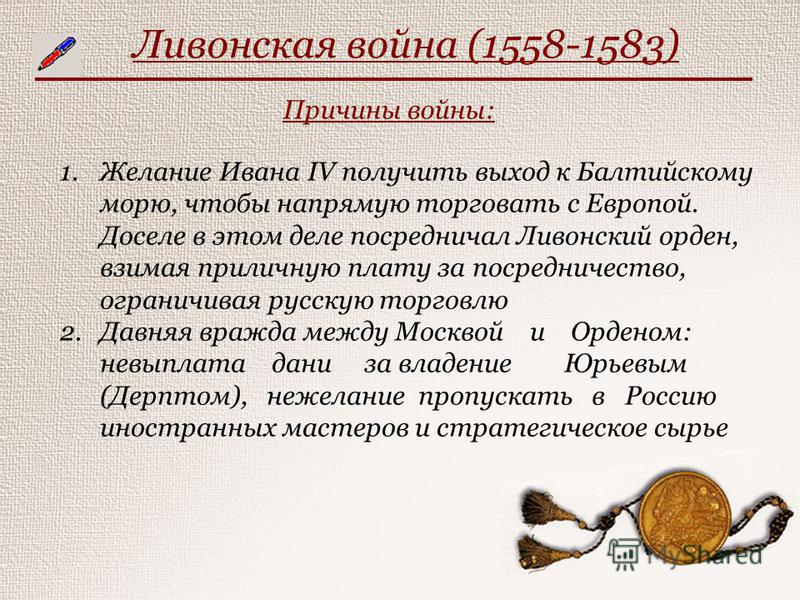 Ливонская война (1558-1583) Причины войны: 1. Желание Ивана IV получить выход к Балтийскому морю, чтобы напрямую торговать с Европой. Доселе в этом деле посредничал Ливонский орден, взимая приличную плату за посредничество, ограничивая русскую торгов