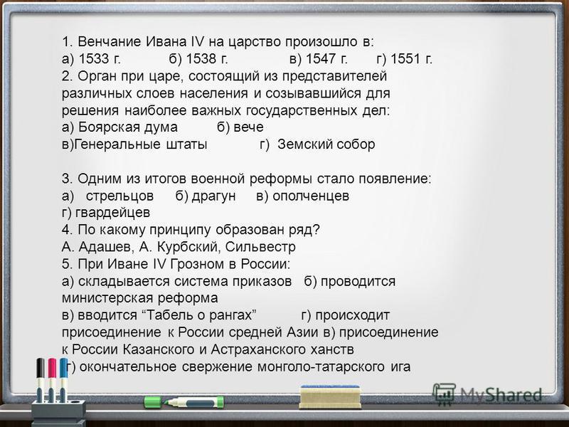 1. Венчание Ивана IV на царство произошло в: а) 1533 г. б) 1538 г. в) 1547 г. г) 1551 г. 2. Орган при царе, состоящий из представителей различных слоев населения и созывавшийся для решения наиболее важных государственных дел: а) Боярская дума б) вече