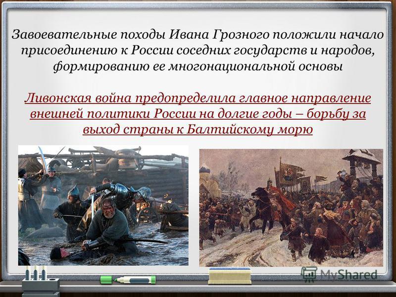 Завоевательные походы Ивана Грозного положили начало присоединению к России соседних государств и народов, формированию ее многонациональной основы Ливонская война предопределила главное направление внешней политики России на долгие годы – борьбу за