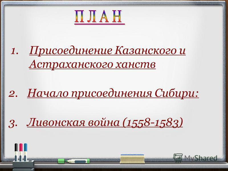 2. Начало присоединения Сибири: 3. Ливонская война (1558-1583) 1. Присоединение Казанского и Астраханского ханств