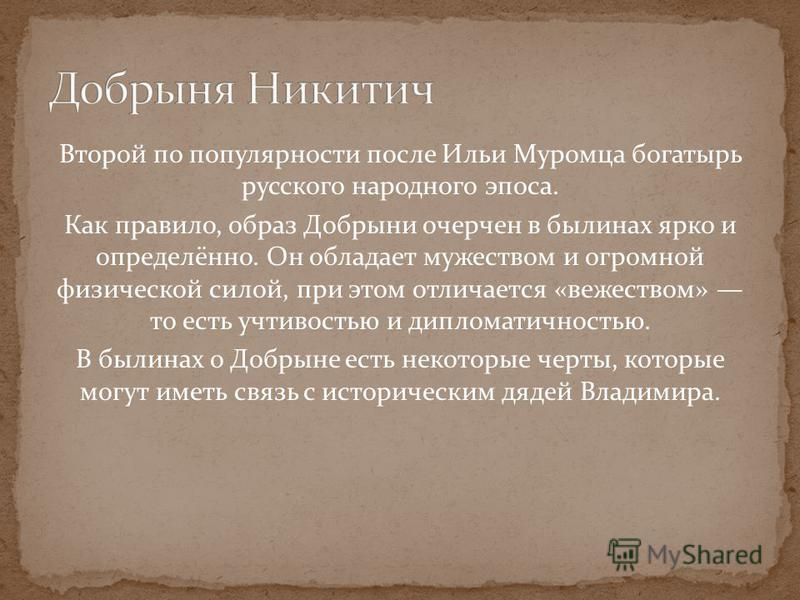 Второй по популярности после Ильи Муромца богатырь русского народного эпоса. Как правило, образ Добрыни очерчен в былинах ярко и определённо. Он обладает мужеством и огромной физической силой, при этом отличается «веществом» то есть учтивостью и дипл