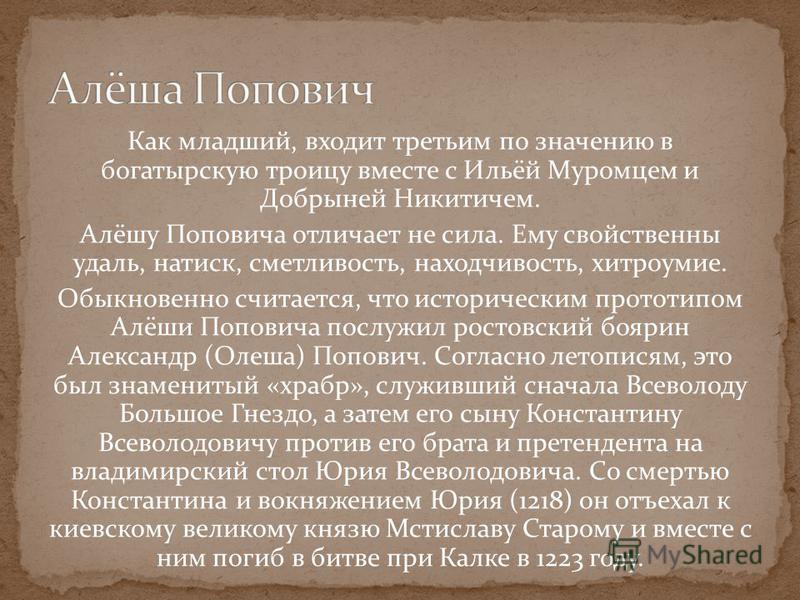 Как младший, входит третьим по значению в богатырскую троицу вместе с Ильёй Муромцем и Добрыней Никитичем. Алёшу Поповича отличает не сила. Ему свойственны удаль, натиск, сметливость, находчивость, хитроумие. Обыкновенно считается, что историческим п