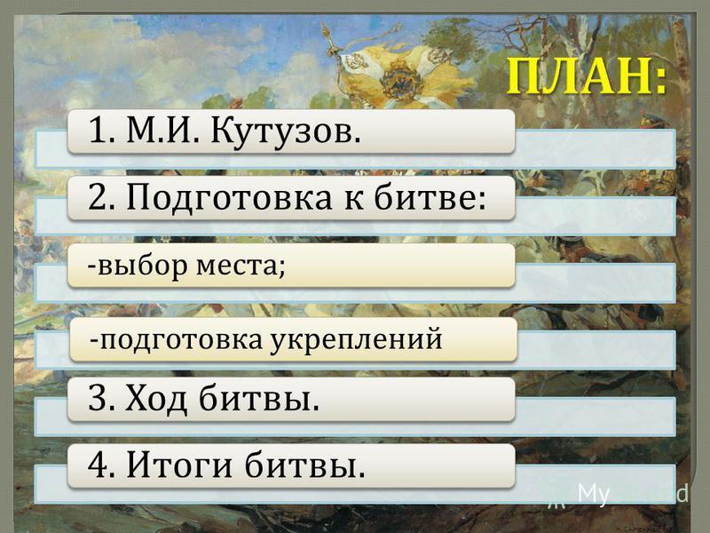1. М. И. Кутузов.2. Подготовка к битве : - выбор места ;- подготовка укреплений 3. Ход битвы.4. Итоги битвы.