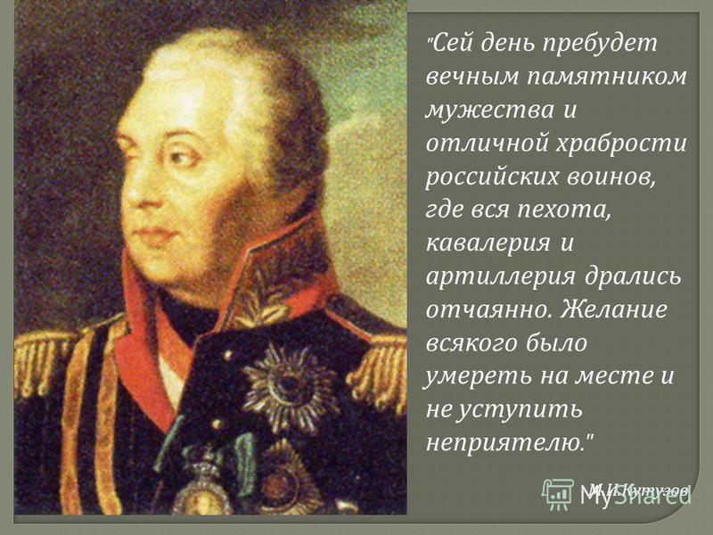 Сей день пребудет вечным памятником мужества и отличной храбрости российских воинов, где вся пехота, кавалерия и артиллерия дрались отчаянно. Желание всякого было умереть на месте и не уступить неприятелю. М. И. Кутузов