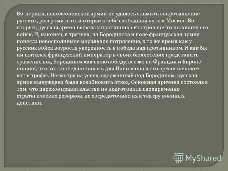 Во - первых, наполеоновской армии не удалось сломить сопротивление русских, разгромить их и открыть себе свободный путь к Москве. Во - вторых, русская армия вывела у противника из строя почти половину его войск. И, наконец, в третьих, на Бородинском