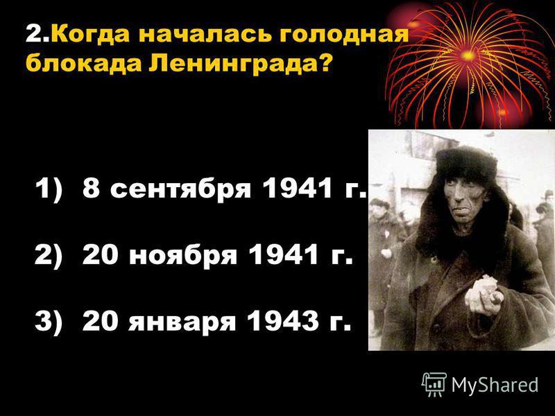 1. Назовите фактическое начало блокады Ленинграда? 1)8 сентября 1941 г. 2)8 сентября 1942 г. 3)8 сентября 1943 г.