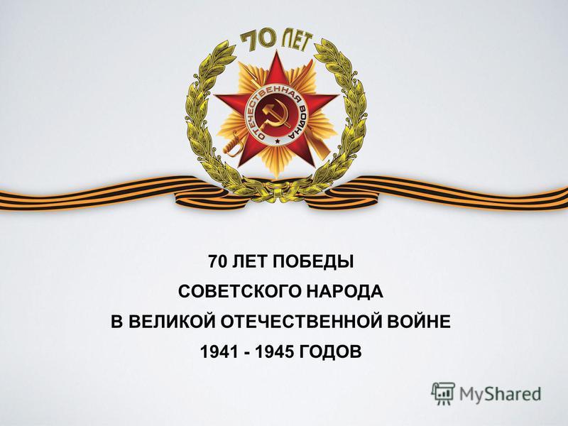 70 ЛЕТ ПОБЕДЫ СОВЕТСКОГО НАРОДА В ВЕЛИКОЙ ОТЕЧЕСТВЕННОЙ ВОЙНЕ 1941 - 1945 ГОДОВ