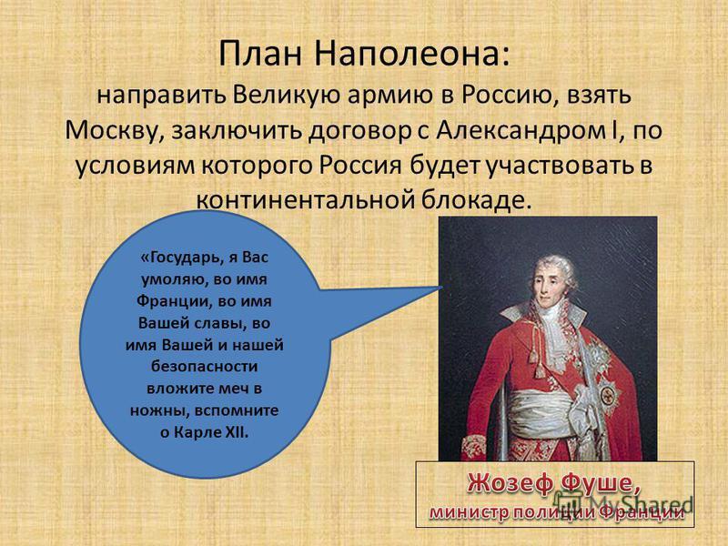 План Наполеона: направить Великую армию в Россию, взять Москву, заключить договор с Александром I, по условиям которого Россия будет участвовать в континентальной блокаде. «Государь, я Вас умоляю, во имя Франции, во имя Вашей славы, во имя Вашей и на