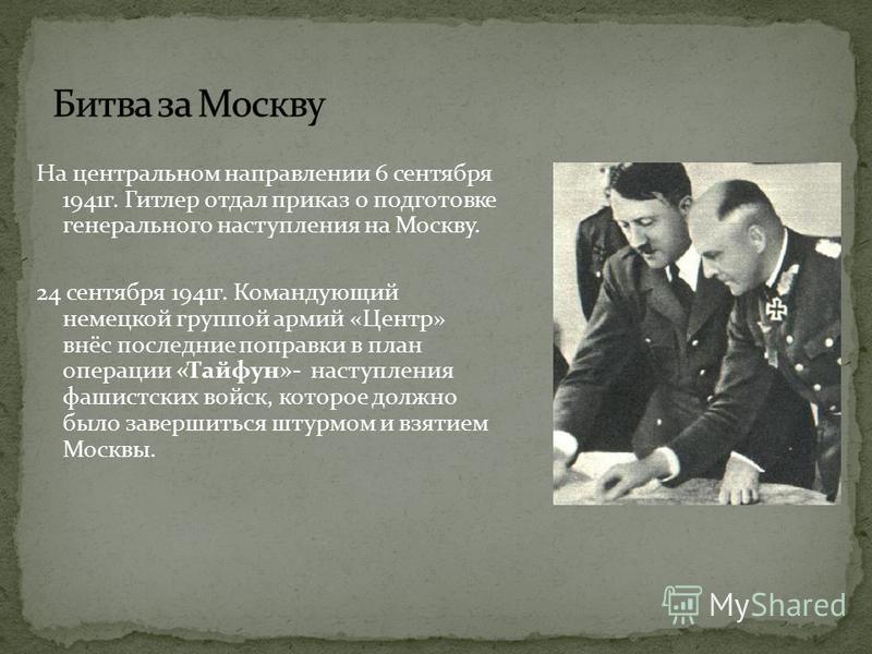 На центральном направлении 6 сентября 1941 г. Гитлер отдал приказ о подготовке генерального наступления на Москву. 24 сентября 1941 г. Командующий немецкой группой армий «Центр» внёс последние поправки в план операции «Тайфун»- наступления фашистских