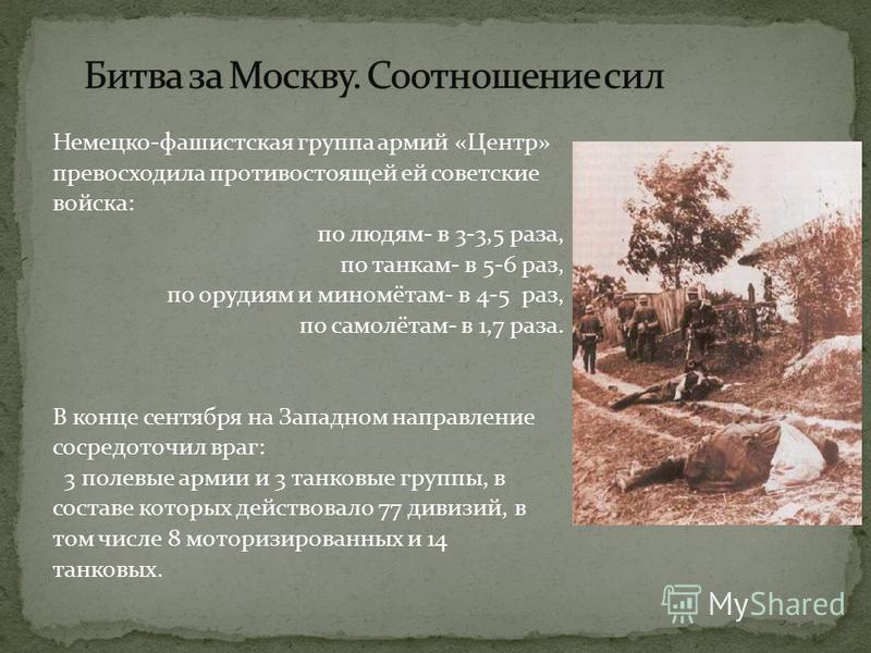 Немецко-фашистская группа армий «Центр» превосходила противостоящей ей советские войска: по людям- в 3-3,5 раза, по танкам- в 5-6 раз, по орудиям и миномётам- в 4-5 раз, по самолётам- в 1,7 раза. В конце сентября на Западном направление сосредоточил
