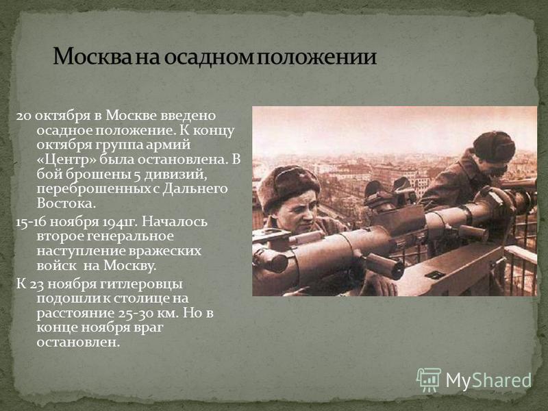 20 октября в Москве введено осадное положение. К концу октября группа армий «Центр» была остановлена. В бой брошены 5 дивизий, переброшенных с Дальнего Востока. 15-16 ноября 1941 г. Началось второе генеральное наступление вражеских войск на Москву. К