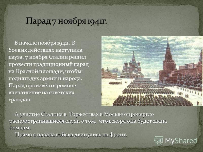 В начале ноября 1941 г. В боевых действиях наступила пауза. 7 ноября Сталин решил провести традиционный парад на Красной площади, чтобы поднять дух армии и народа. Парад произвёл огромное впечатление на советских граждан. А участие Сталина в Торжеств