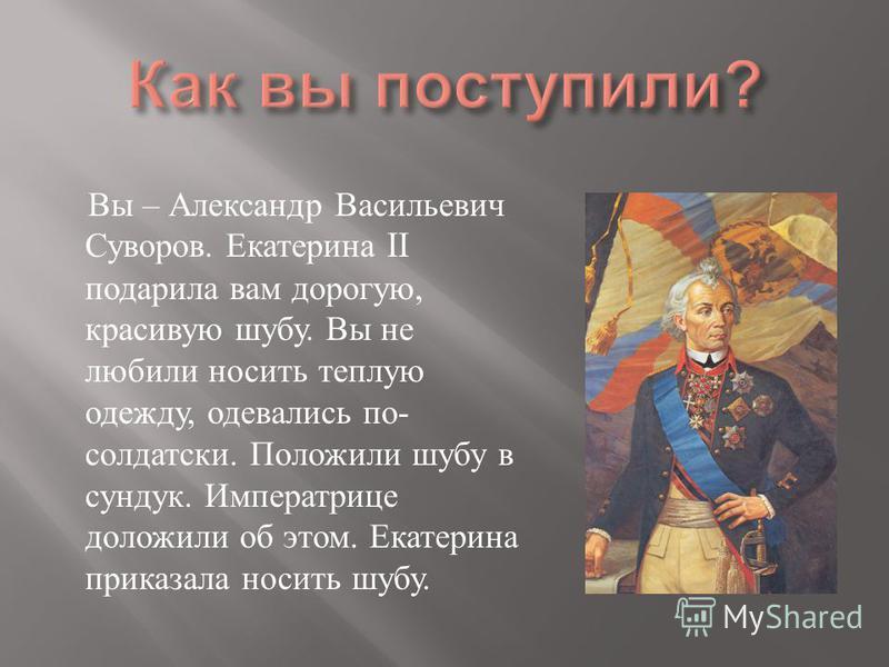 Вы – Александр Васильевич Суворов. Екатерина II подарила вам дорогую, красивую шубу. Вы не любили носить теплую одежду, одевались по - солдатский. Положили шубу в сундук. Императрице доложили об этом. Екатерина приказала носить шубу.