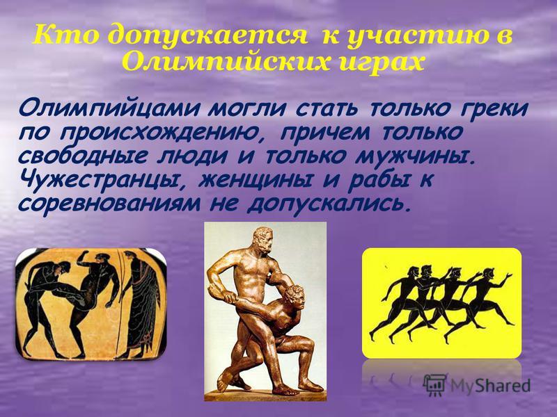 Кто допускается к участию в Олимпийских играх Олимпийцами могли стать только греки по происхождению, причем только свободные люди и только мужчины. Чужестранцы, женщины и рабы к соревнованиям не допускались.