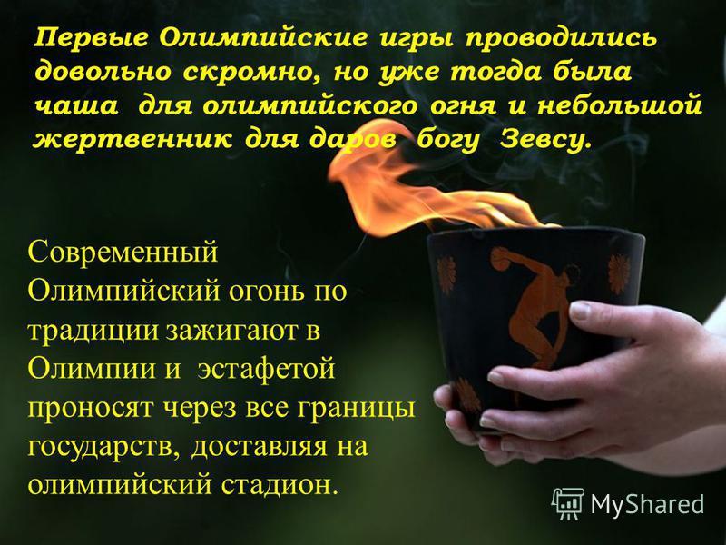 Первые Олимпийские игры проводились довольно скромно, но уже тогда была чаша для олимпийского огня и небольшой жертвенник для даров богу Зевсу. Современный Олимпийский огонь по традиции зажигают в Олимпии и эстафетой проносят через все границы госуда