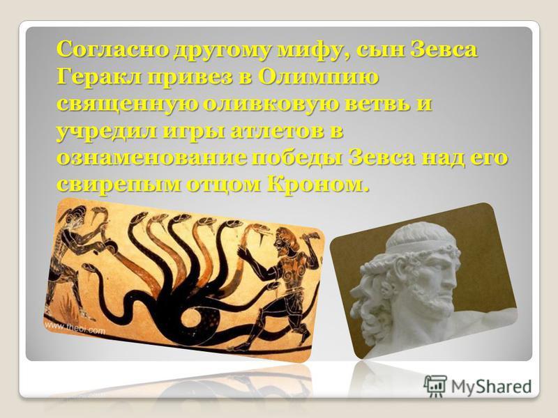 Согласно другому мифу, сын Зевса Геракл привез в Олимпию священную оливковую ветвь и учредил игры атлетов в ознаменование победы Зевса над его свирепым отцом Кроном.