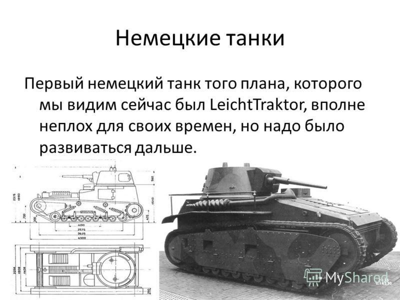 Немецкие танки Первый немецкий танк того плана, которого мы видим сейчас был LeichtTraktor, вполне неплох для своих времен, но надо было развиваться дальше.