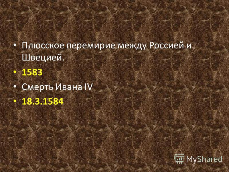 Плюсское перемирие между Россией и Швецией. 1583 Смерть Ивана IV 18.3.1584