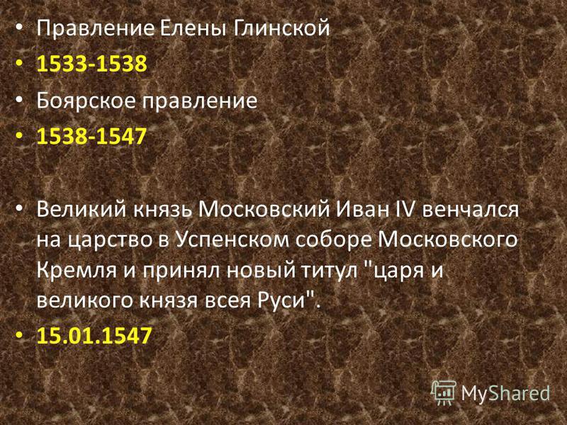 Правление Елены Глинской 1533-1538 Боярское правление 1538-1547 Великий князь Московский Иван IV венчался на царство в Успенском соборе Московского Кремля и принял новый титул царя и великого князя всея Руси. 15.01.1547