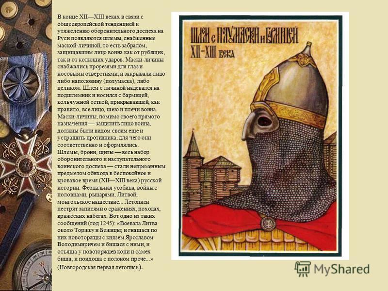 В конце XIIXIII веках в связи с общеевропейской тенденцией к утяжелению оборонительного доспеха на Руси появляются шлемы, снабженные маской-личиной, то есть забралом, защищавшим лицо воина как от рубящих, так и от колющих ударов. Маски-личины снабжал