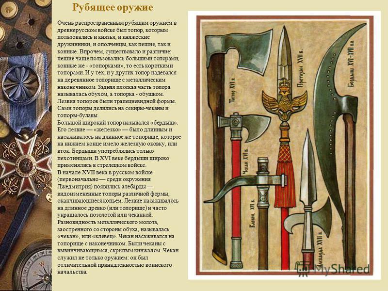 Рубящее оружие Очень распространенным рубящим оружием в древнерусском войске был топор, которым пользовались и князья, и княжеские дружинники, и ополченцы, как пешие, так и конные. Впрочием, существовало и различие: пешие чаще пользовались большими т