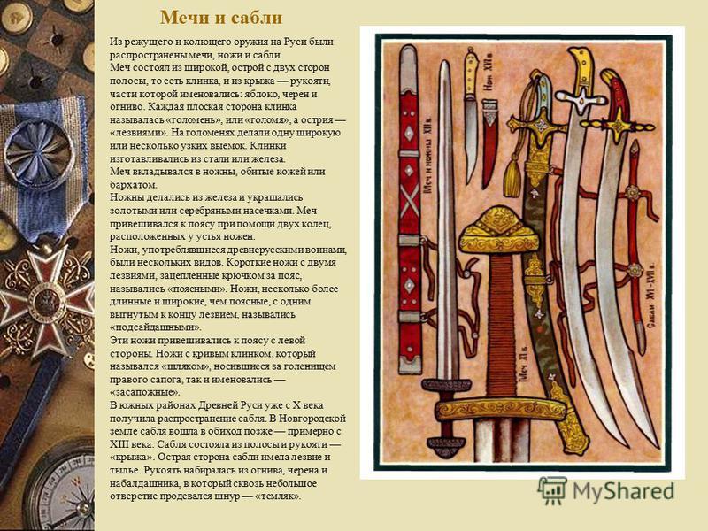 Мечи и сабли Из режущего и колющего оружия на Руси были распространены мечи, ножи и сабли. Меч состоял из широкой, острой с двух сторон полосы, то есть клинка, и из крыжа рукояти, части которой именовались: яблоко, черен и огниво. Каждая плоская стор