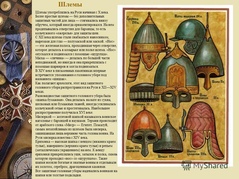 Шлемы Шлемы употреблялись на Руси начиная с X века. Более простые шлемы без дополнительных защитных частей для лица стягивались внизу обручем, который иногда орнаментировался. На нем проделывались отверстия для бармицы, то есть кольчужного «ожерелья»