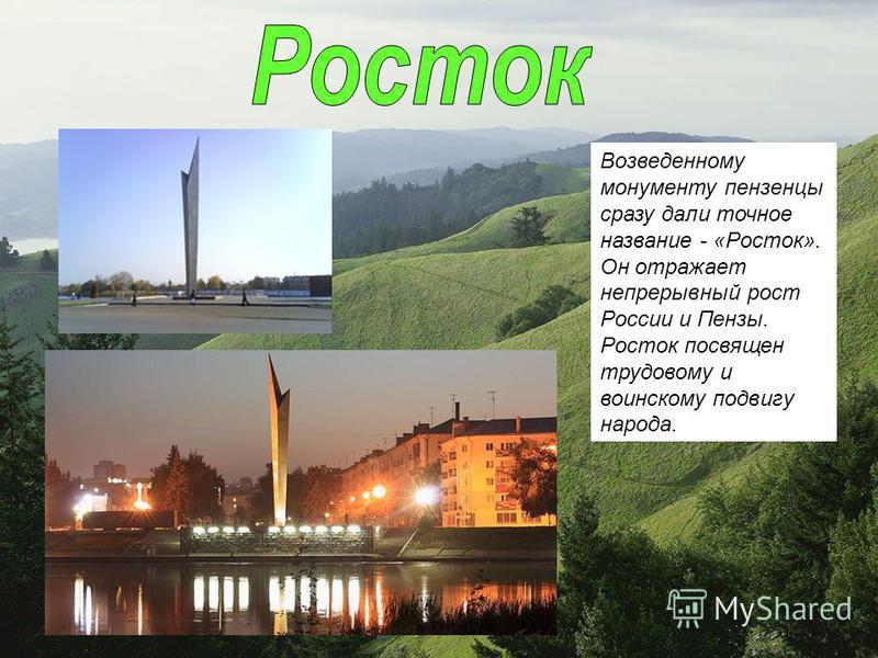 Возведенному монументу пензенцы сразу дали точное название - «Росток». Он отражает непрерывный рост России и Пензы. Росток посвящен трудовому и воинскому подвигу народа.