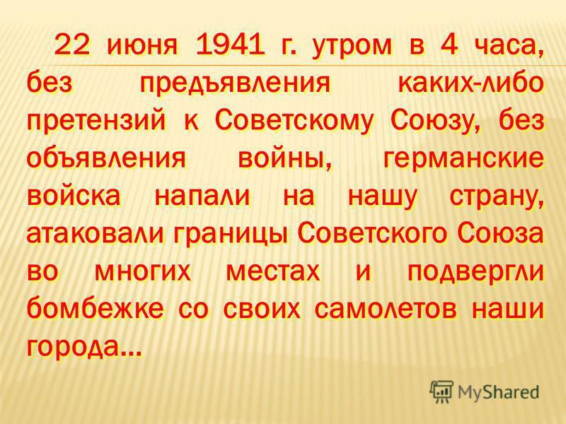 22 июня 1941 г. утром в 4 часа, без предъявления каких-либо претензий к Советскому Союзу, без объявления войны, германские войска напали на нашу страну, атаковали границы Советского Союза во многих местах и подвергли бомбежке со своих самолетов наши