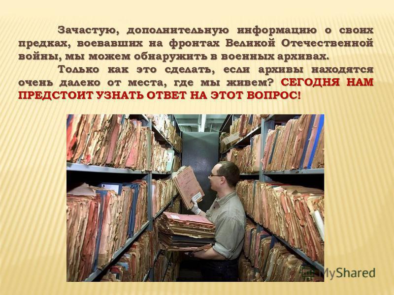 Зачастую, дополнительную информацию о своих предках, воевавших на фронтах Великой Отечественной войны, мы можем обнаружить в военных архивах. Только как это сделать, если архивы находятся очень далеко от места, где мы живем? СЕГОДНЯ НАМ ПРЕДСТОИТ УЗН