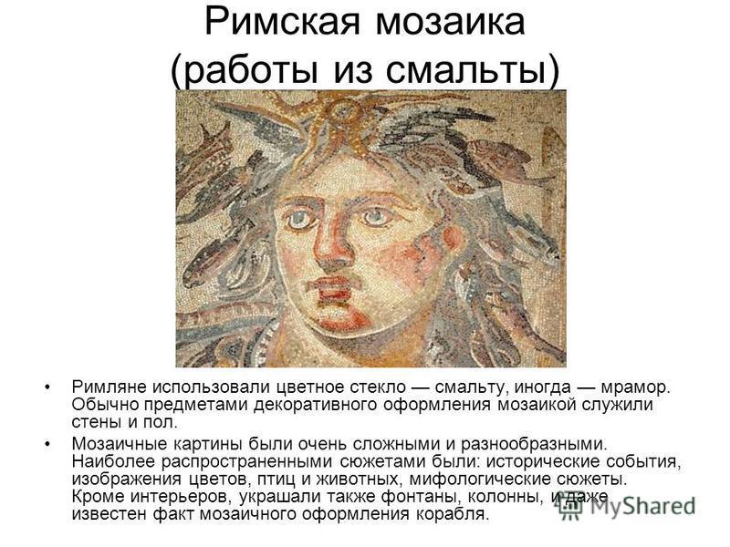 Римская мозаика (работы из смальты) Римляне использовали цветное стекло смальту, иногда мрамор. Обычно предметами декоративного оформления мозаикой служили стены и пол. Мозаичные картины были очень сложными и разнообразными. Наиболее распространенным