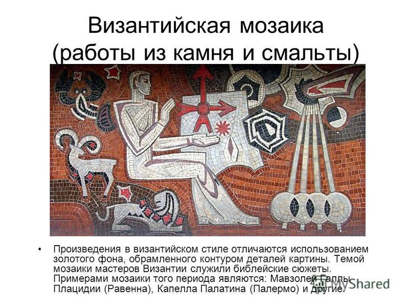 Византийская мозаика (работы из камня и смальты) Произведения в византийском стиле отличаются использованием золотого фона, обрамленного контуром деталей картины. Темой мозаики мастеров Византии служили библейские сюжеты. Примерами мозаики того перио