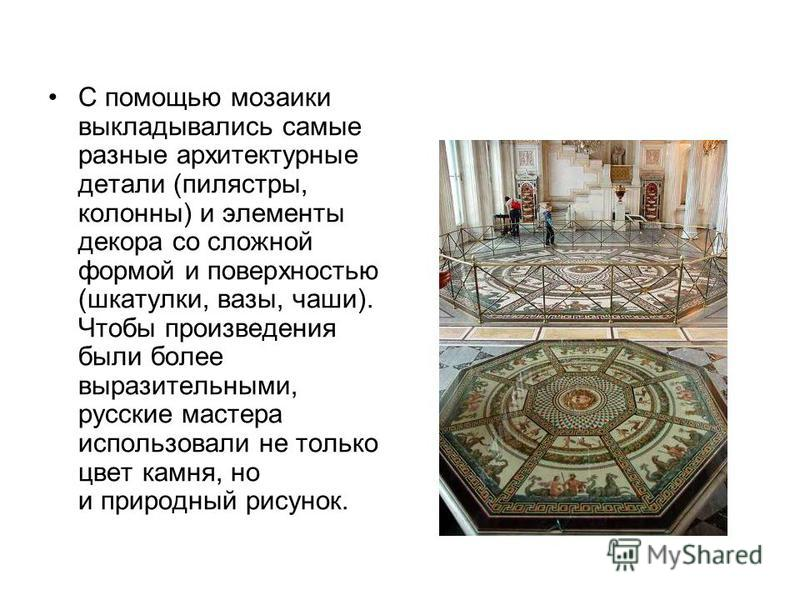 С помощью мозаики выкладывались самые разные архитектурные детали (пилястры, колонны) и элементы декора со сложной формой и поверхностью (шкатулки, вазы, чаши). Чтобы произведения были более выразительными, русские мастера использовали не только цвет