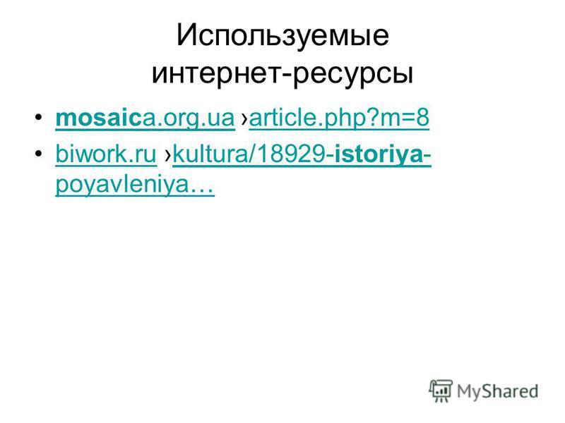 Используемые интернет-ресурсы mosaica.org.ua article.php?m=8 mosaica.org.uaarticle.php?m=8 biwork.ru kultura/18929-istoriya- poyavleniya…biwork.rukultura/18929-istoriya- poyavleniya…