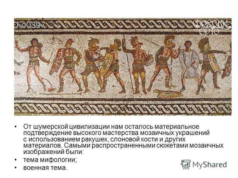 От шумерской цивилизации нам осталось материальное подтверждение высокого мастерства мозаичных украшений с использованием ракушек, слоновой кости и других материалов. Самыми распространенными сюжетами мозаичных изображений были: тема мифологии; военн