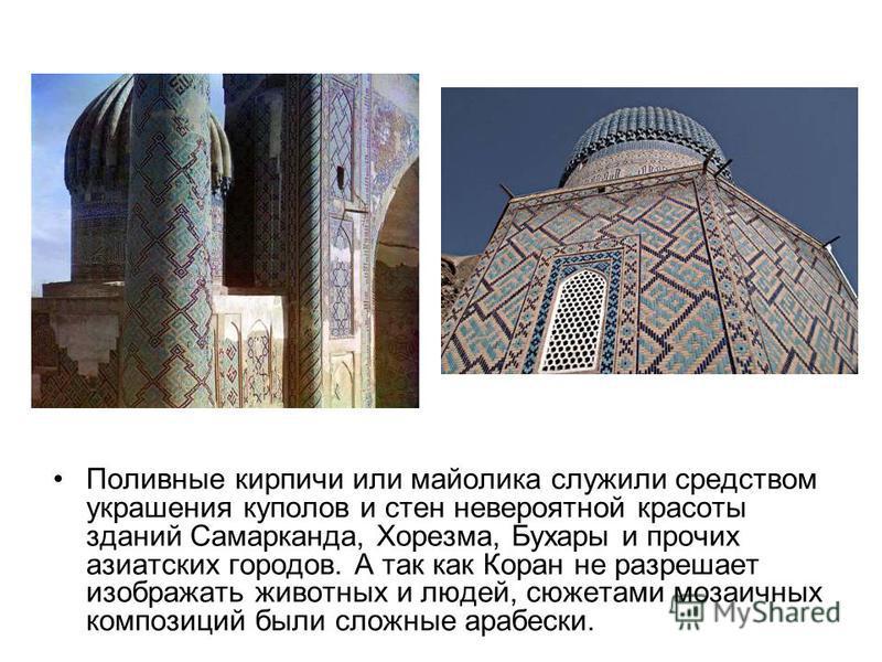 Поливные кирпичи или майолика служили средством украшения куполов и стен невероятной красоты зданий Самарканда, Хорезма, Бухары и прочих азиатских городов. А так как Коран не разрешает изображать животных и людей, сюжетами мозаичных композиций были с