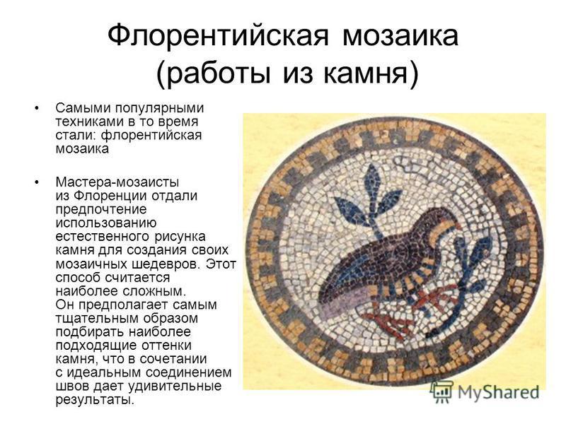Флорентийская мозаика (работы из камня) Самыми популярными техниками в то время стали: флорентийская мозаика Мастера-мозаисты из Флоренции отдали предпочтение использованию естественного рисунка камня для создания своих мозаичных шедевров. Этот спосо