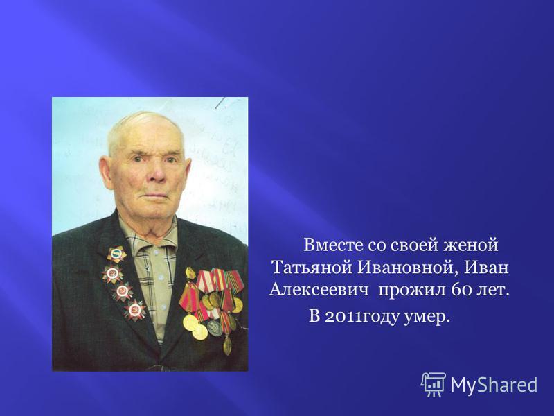Вместе со своей женой Татьяной Ивановной, Иван Алексеевич прожил 60 лет. В 2011 году умер.
