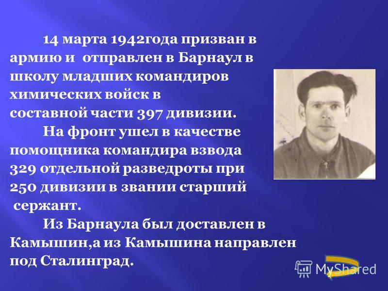 14 марта 1942 года призван в армию и отправлен в Барнаул в школу младших командиров химических войск в составной части 397 дивизии. На фронт ушел в качестве помощника командира взвода 329 отдельной разведроты при 250 дивизии в звании старший сержант.