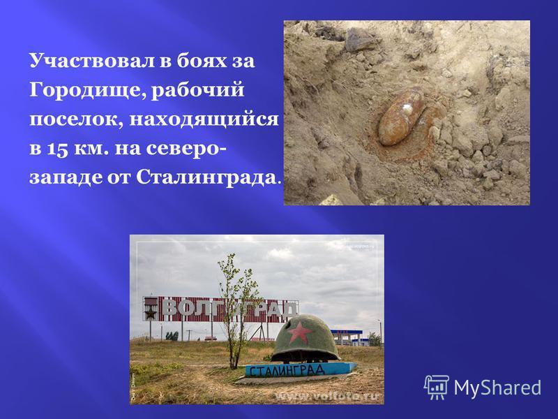 Участвовал в боях за Городище, рабочий поселок, находящийся в 15 км. на северо- западе от Сталинграда.