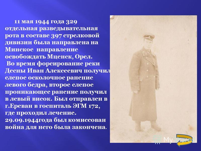 11 мая 1944 года 329 отдельная разведывательная рота в составе 397 стрелковой дивизии была направлена на Минское направление освобождать Мценск, Орел. Во время форсирование реки Десны Иван Алексеевич получил слепое осколочное ранение левого бедра, вт