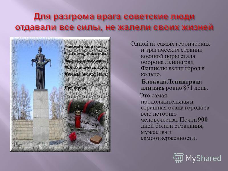 Одной из самых героических и трагических страниц военной поры стала оборона Ленинград Фашисты взяли город в кольцо. Блокада Ленинграда длилась ровно 871 день. Это самая продолжительная и страшная осада города за всю историю человечества. Почти 900 дн